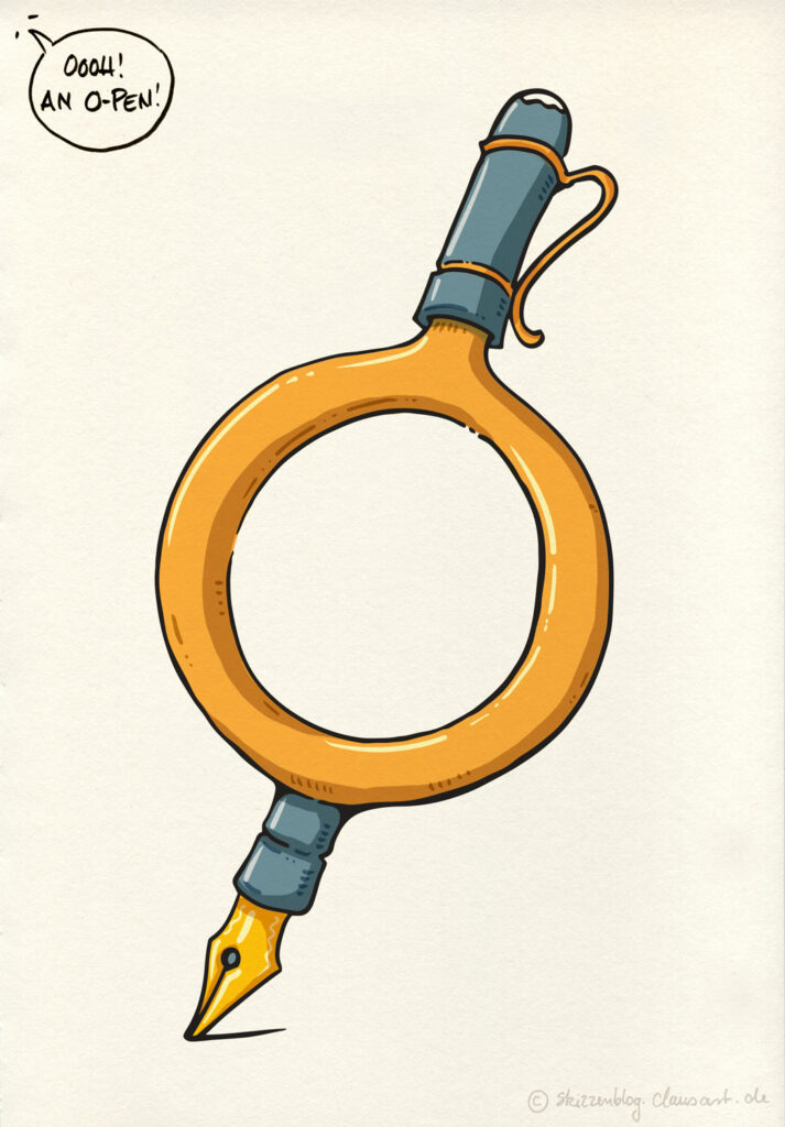 O-Pen. also O-Stift, ein Stift, in O-Form, gut… ein Füller, ein O-Füller.